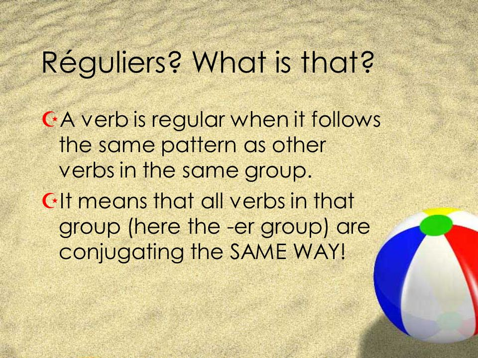 Réguliers What is that A verb is regular when it follows the same pattern as other verbs in the same group.