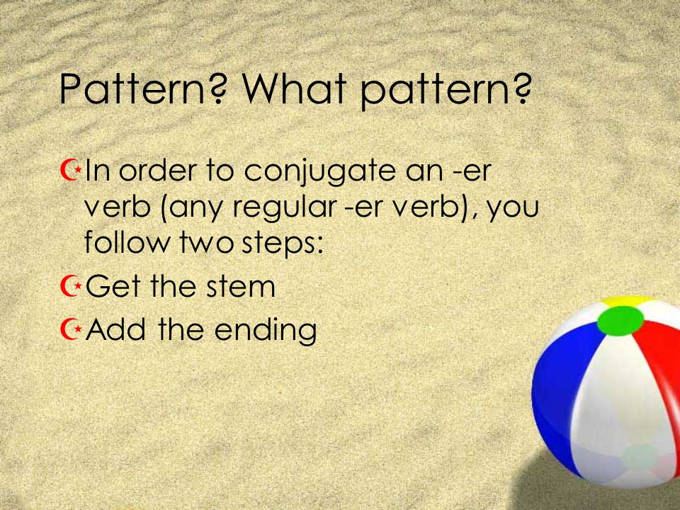 Pattern What pattern In order to conjugate an -er verb (any regular -er verb), you follow two steps: