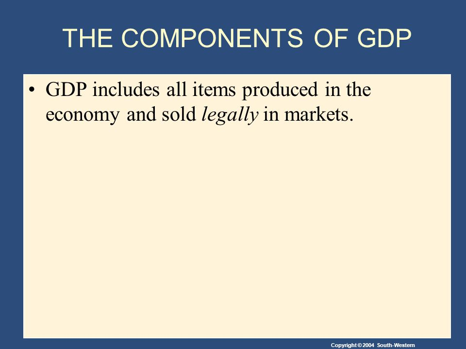 THE COMPONENTS OF GDP GDP includes all items produced in the economy and sold legally in markets.