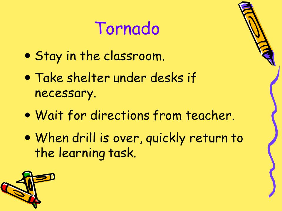 Tornado Stay in the classroom. Take shelter under desks if necessary.