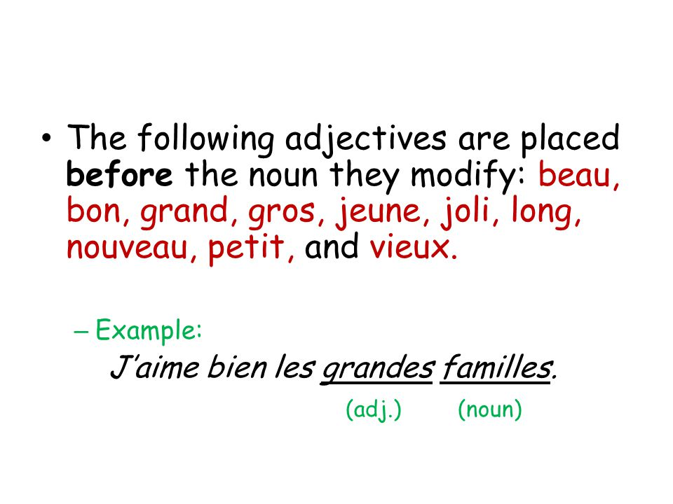 The following adjectives are placed before the noun they modify: beau, bon, grand, gros, jeune, joli, long, nouveau, petit, and vieux.