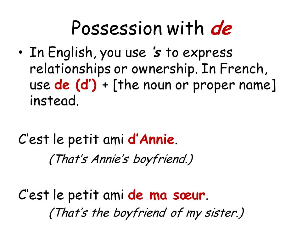 Possession with de In English, you use 's to express relationships or ownership. In French, use de (d') + [the noun or proper name] instead.