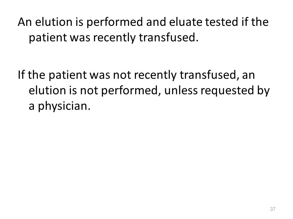 An elution is performed and eluate tested if the patient was recently transfused.
