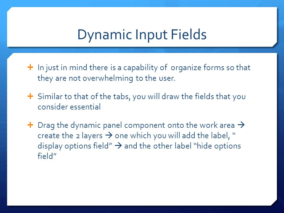Dynamic Input Fields In just in mind there is a capability of organize forms so that they are not overwhelming to the user.