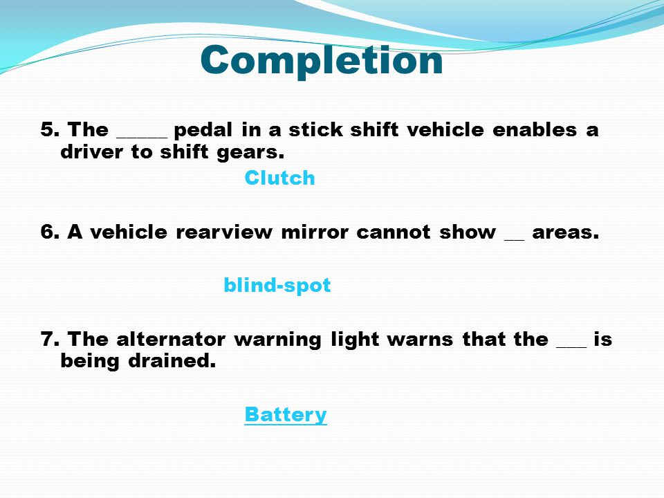 Completion 5. The _____ pedal in a stick shift vehicle enables a driver to shift gears. Clutch. 6. A vehicle rearview mirror cannot show __ areas.
