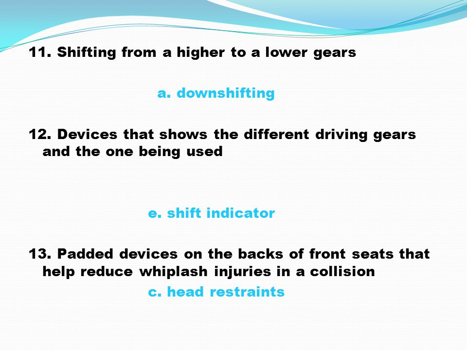 11. Shifting from a higher to a lower gears a. downshifting 12