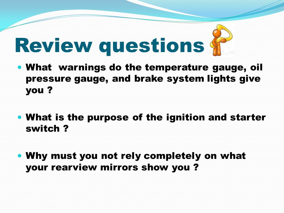 Review questions What warnings do the temperature gauge, oil pressure gauge, and brake system lights give you