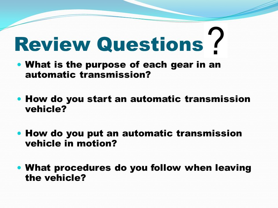 Review Questions What is the purpose of each gear in an automatic transmission How do you start an automatic transmission vehicle
