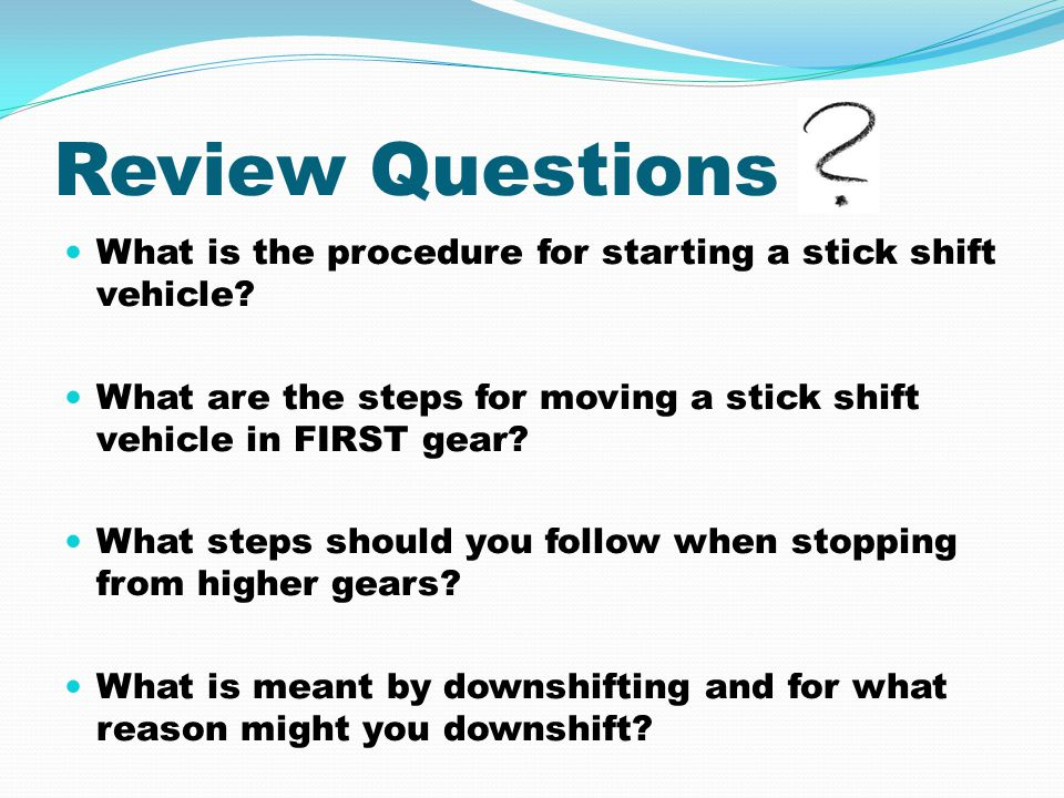 Review Questions What is the procedure for starting a stick shift vehicle What are the steps for moving a stick shift vehicle in FIRST gear