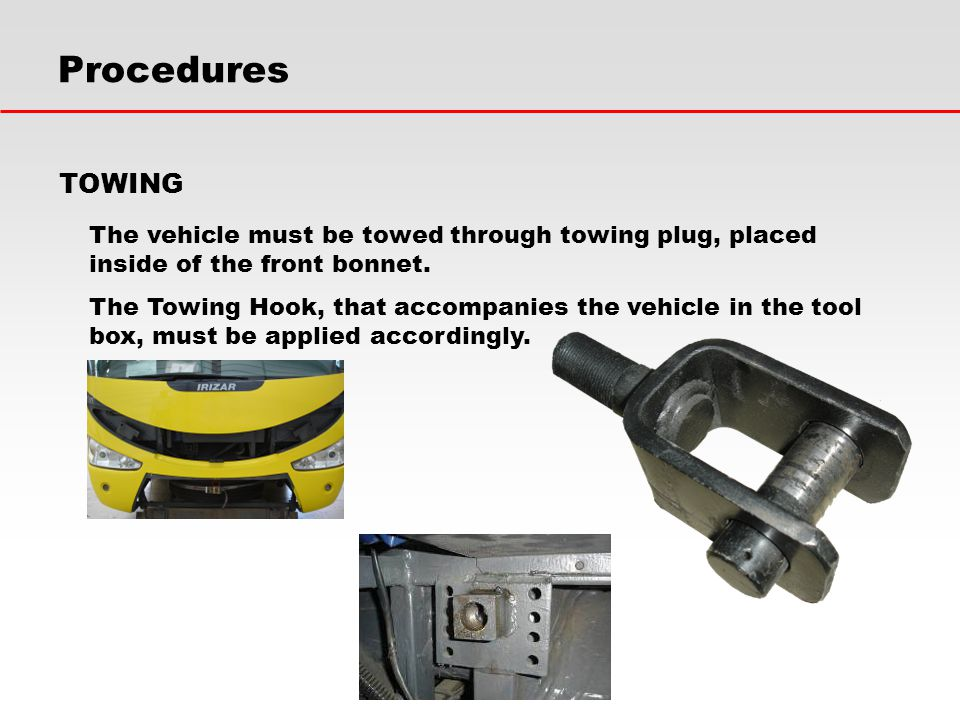 Procedures TOWING. The vehicle must be towed through towing plug, placed inside of the front bonnet.