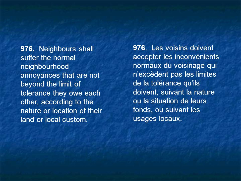 976. Neighbours shall suffer the normal neighbourhood annoyances that are not beyond the limit of tolerance they owe each other, according to the nature or location of their land or local custom.