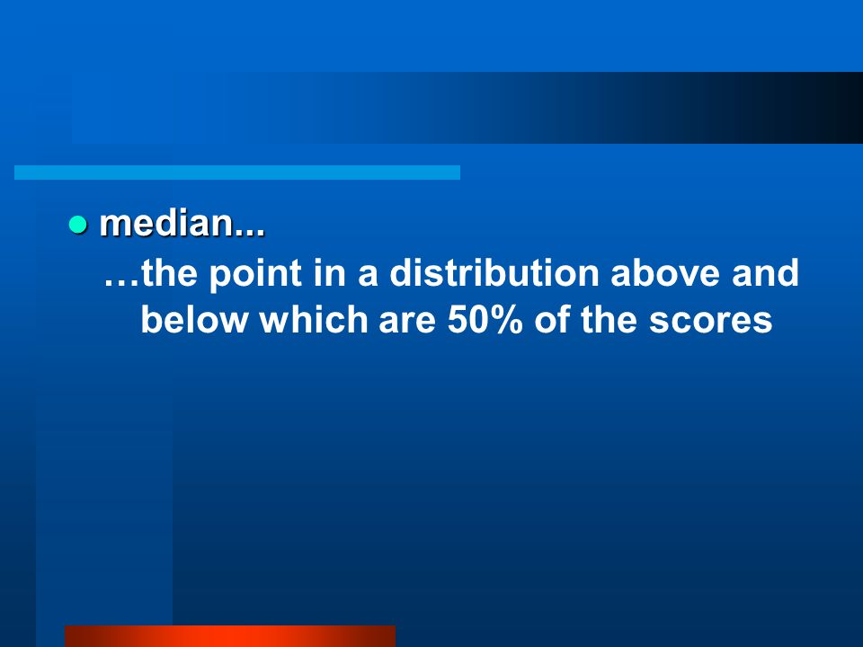 median... …the point in a distribution above and below which are 50% of the scores