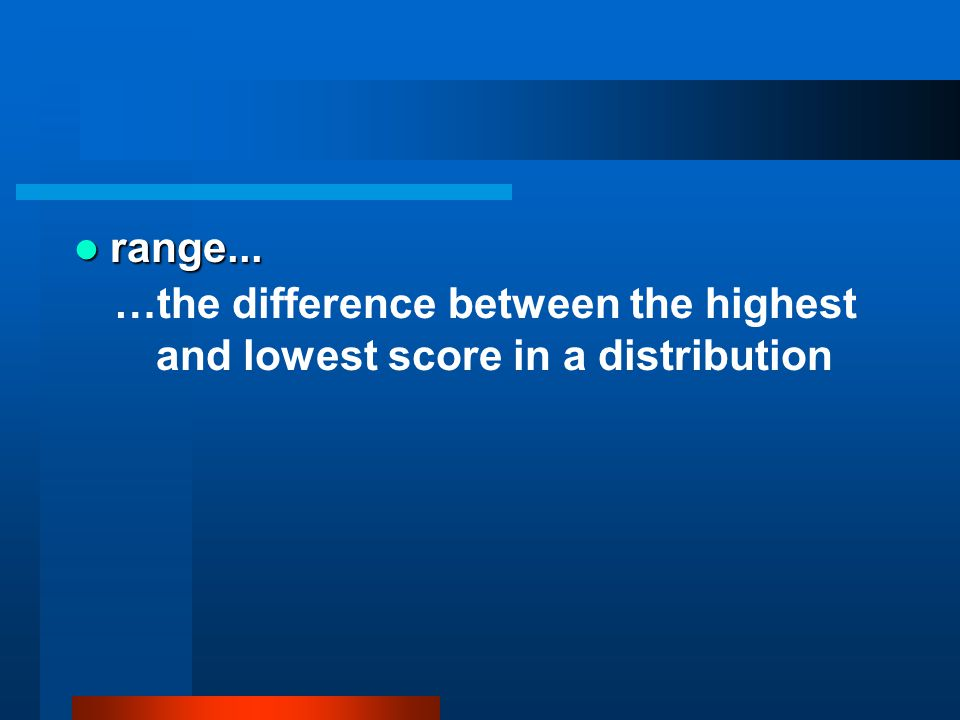 range... …the difference between the highest and lowest score in a distribution