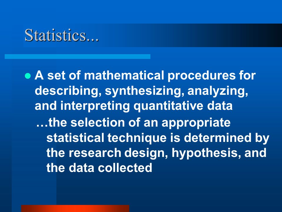 Statistics... A set of mathematical procedures for describing, synthesizing, analyzing, and interpreting quantitative data.