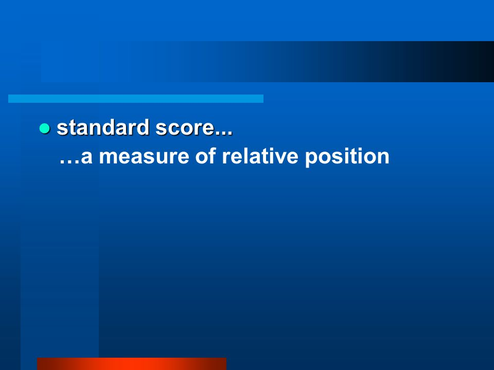 standard score... …a measure of relative position