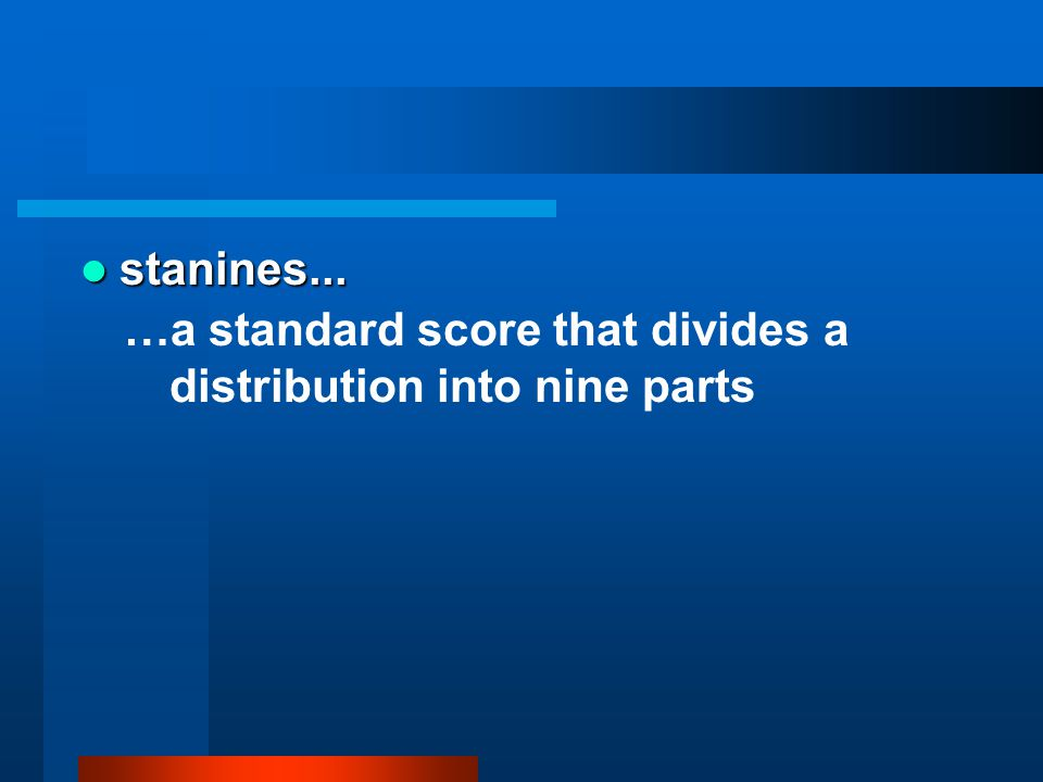 stanines... …a standard score that divides a distribution into nine parts