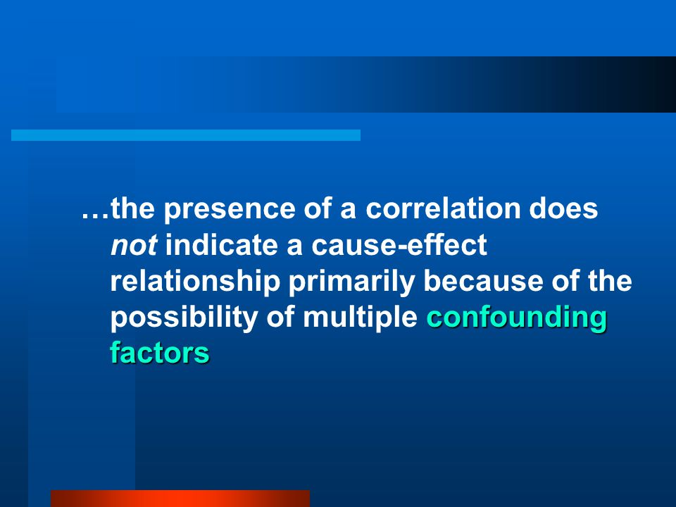 …the presence of a correlation does not indicate a cause-effect relationship primarily because of the possibility of multiple confounding factors