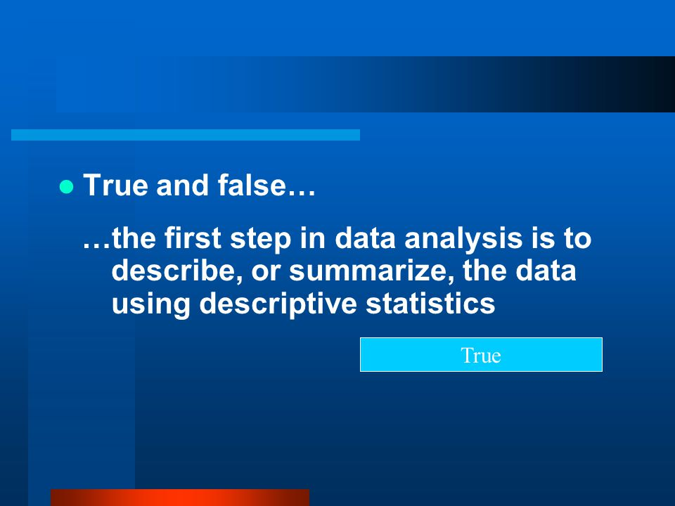 True and false… …the first step in data analysis is to describe, or summarize, the data using descriptive statistics.