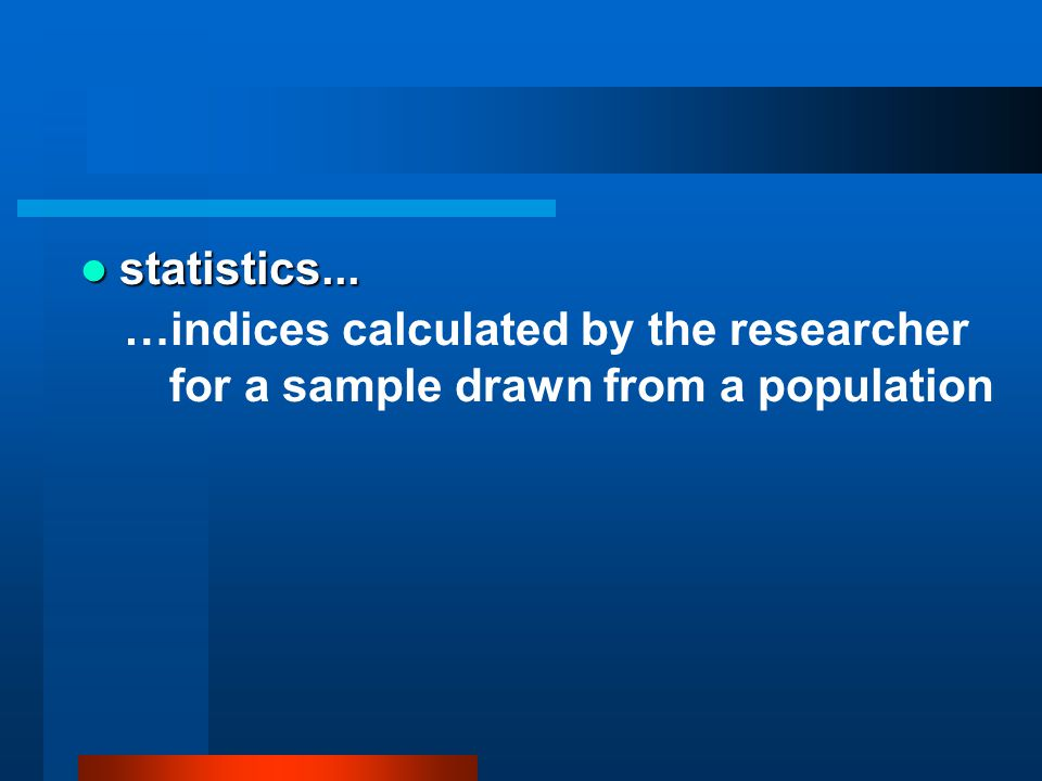 statistics... …indices calculated by the researcher for a sample drawn from a population