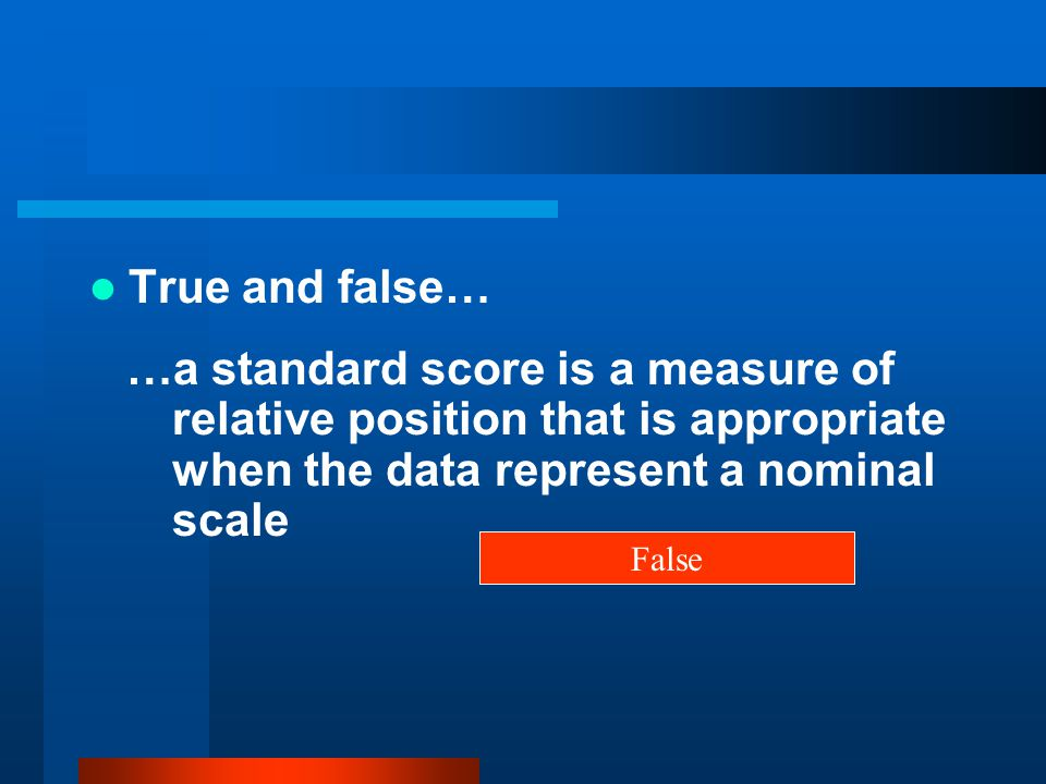 True and false… …a standard score is a measure of relative position that is appropriate when the data represent a nominal scale.