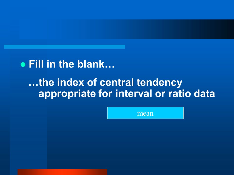 …the index of central tendency appropriate for interval or ratio data