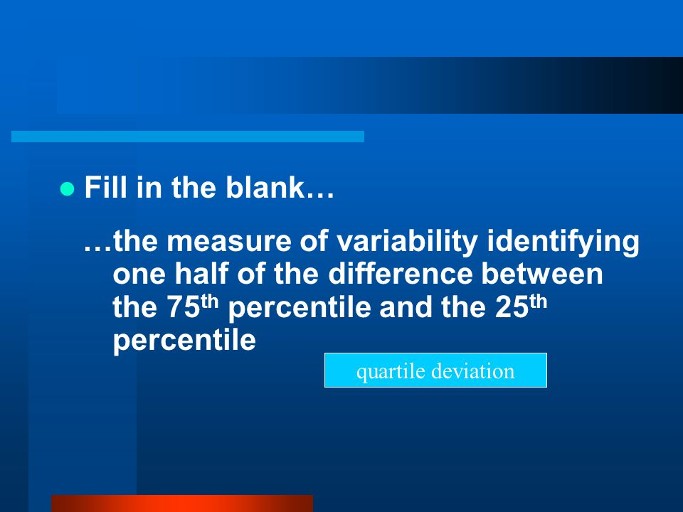 Fill in the blank… …the measure of variability identifying one half of the difference between the 75th percentile and the 25th percentile.