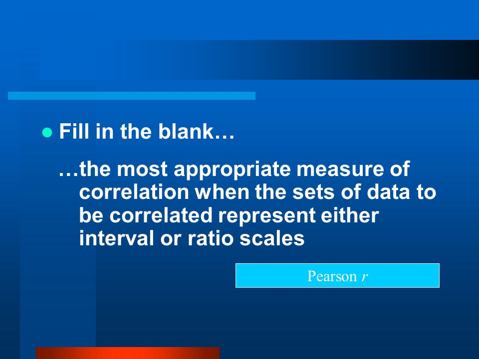 Fill in the blank… …the most appropriate measure of correlation when the sets of data to be correlated represent either interval or ratio scales.