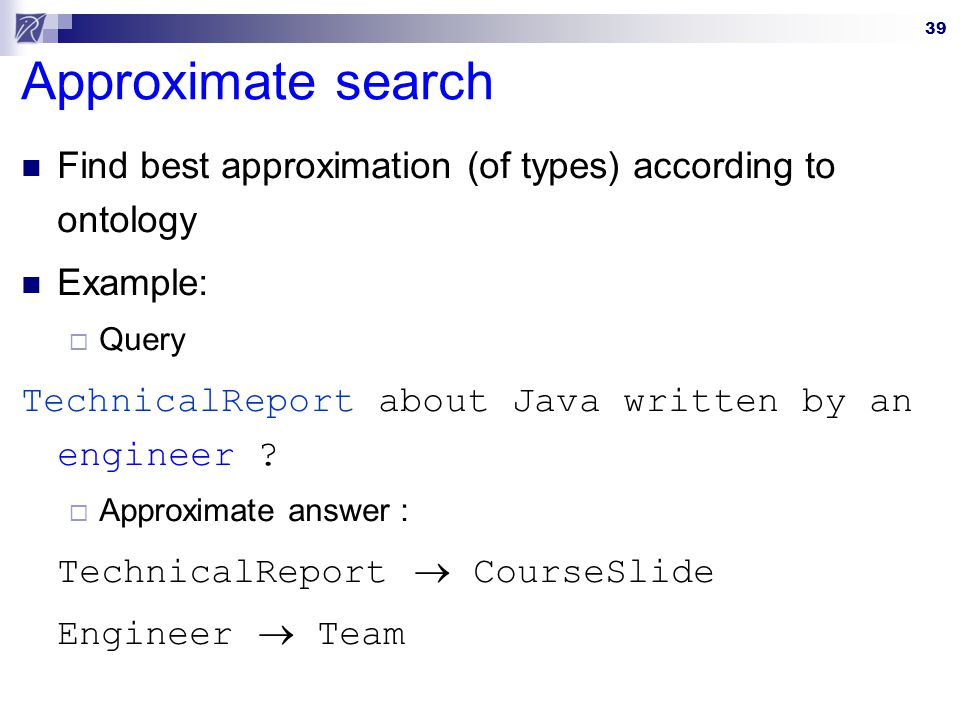 Approximate search Find best approximation (of types) according to ontology. Example: Query. TechnicalReport about Java written by an engineer