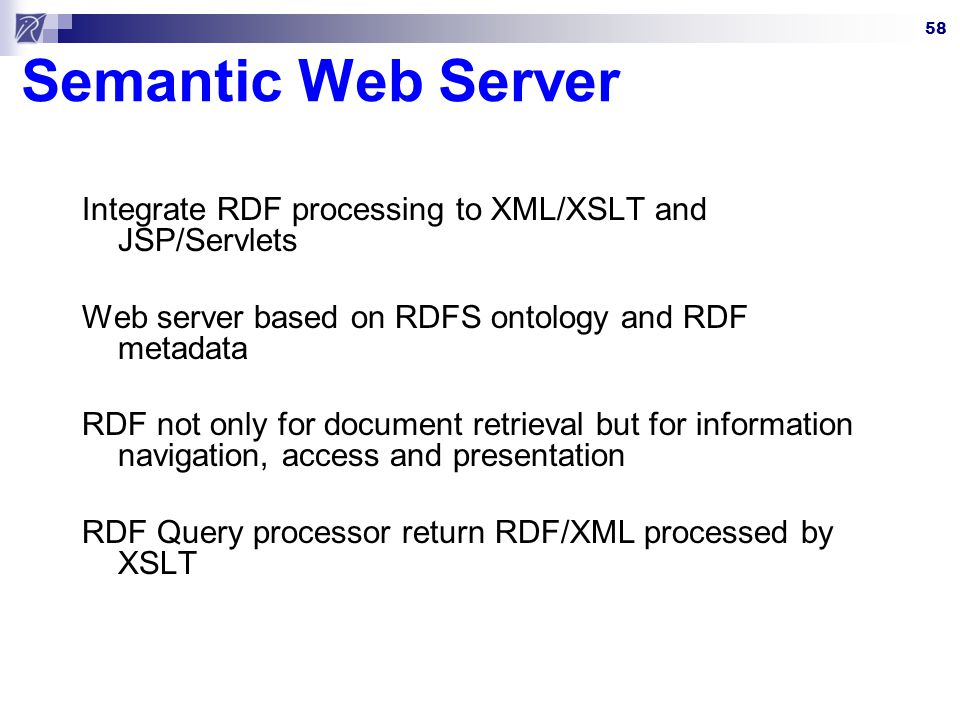 Semantic Web Server Integrate RDF processing to XML/XSLT and JSP/Servlets. Web server based on RDFS ontology and RDF metadata.