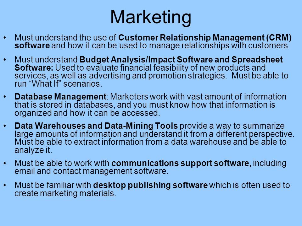 Marketing Must understand the use of Customer Relationship Management (CRM) software and how it can be used to manage relationships with customers.