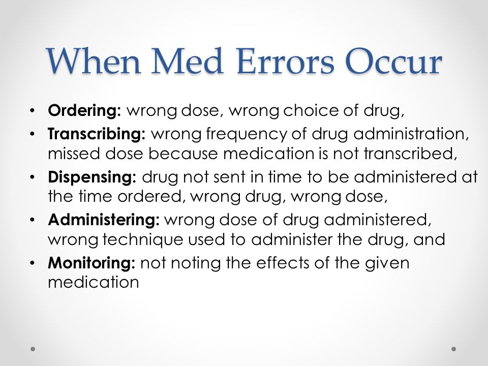 When Med Errors Occur Ordering: wrong dose, wrong choice of drug,