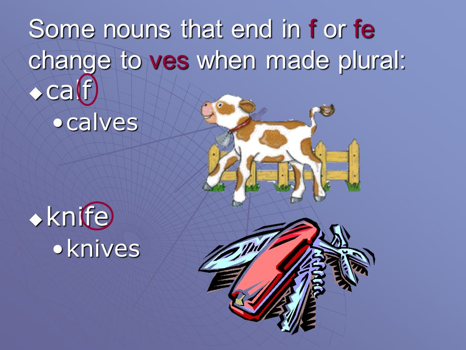 Some nouns that end in f or fe change to ves when made plural: