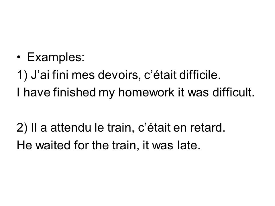 Examples: 1) J'ai fini mes devoirs, c'était difficile. I have finished my homework it was difficult.