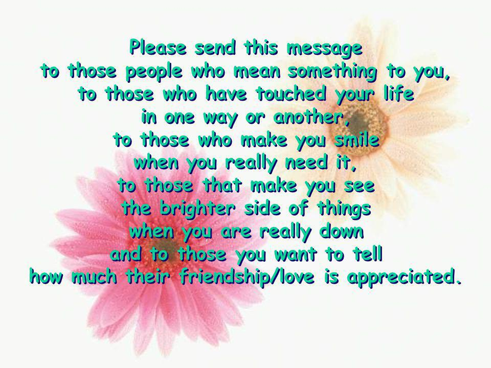 Please send this message to those people who mean something to you,