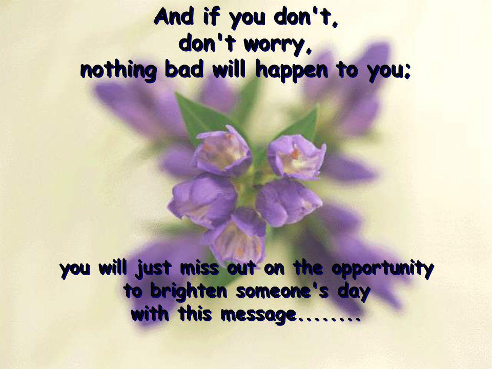 And if you don t, don t worry, nothing bad will happen to you;