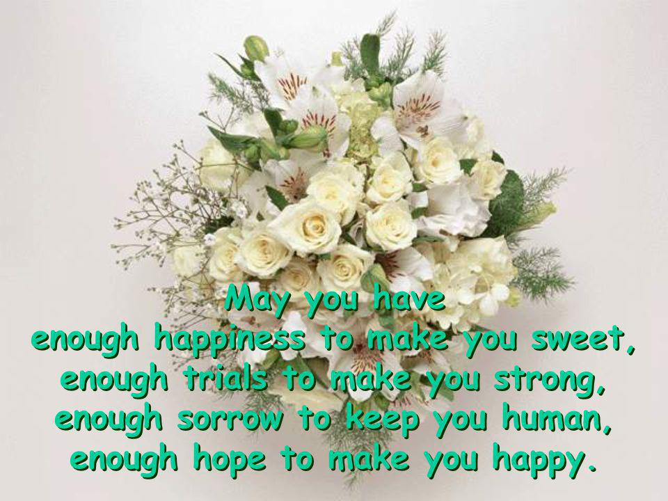 enough happiness to make you sweet, enough trials to make you strong,