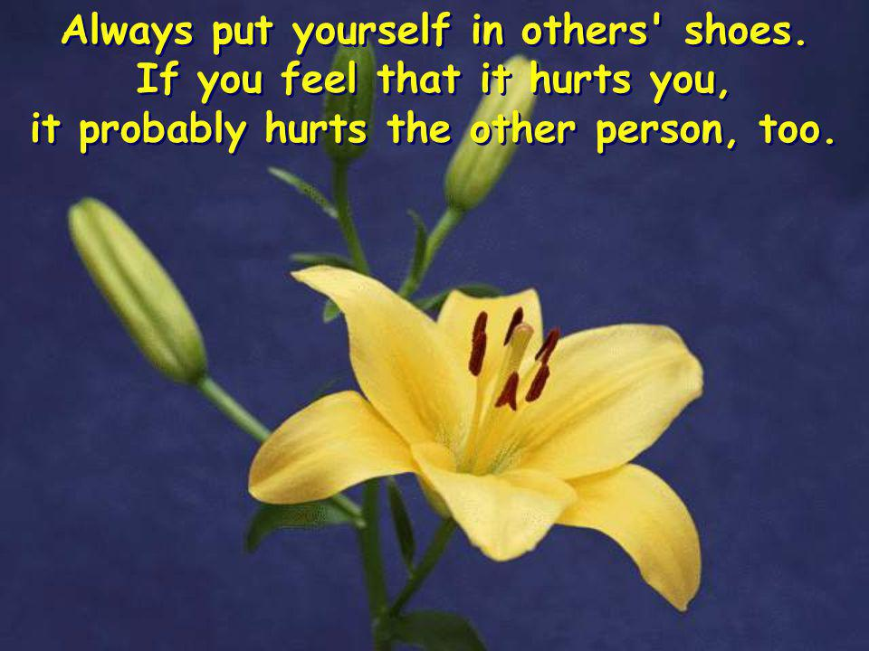 Always put yourself in others shoes. If you feel that it hurts you,