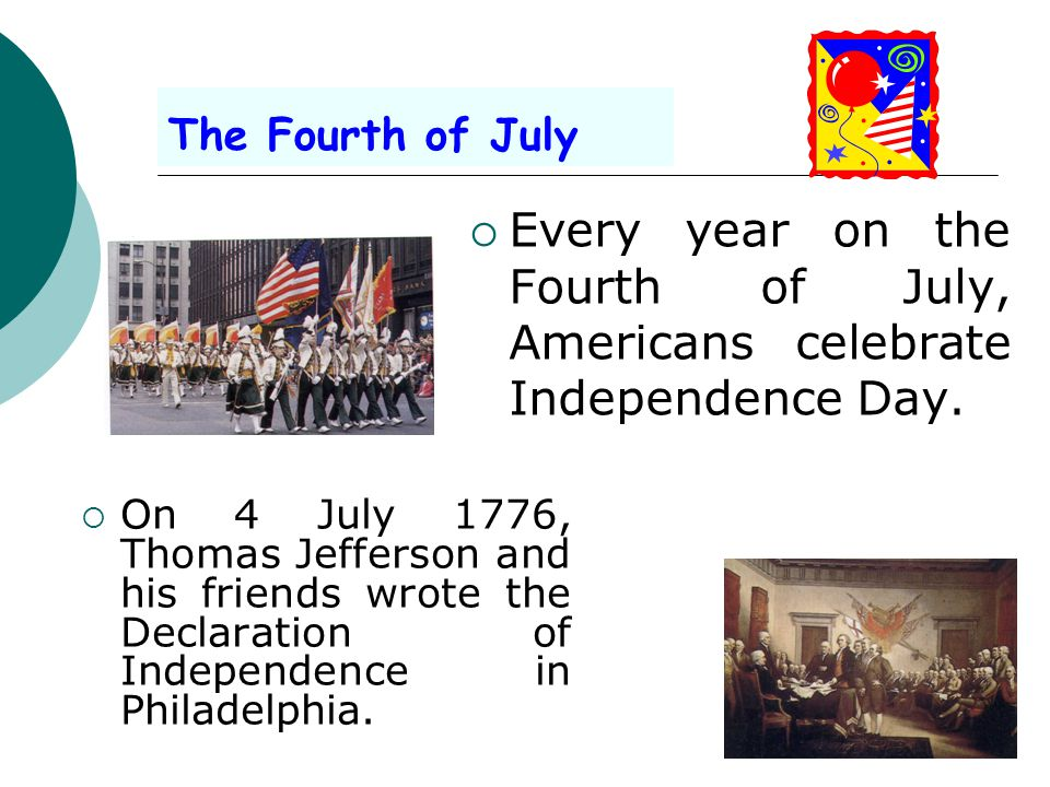 The Fourth of July Every year on the Fourth of July, Americans celebrate Independence Day.