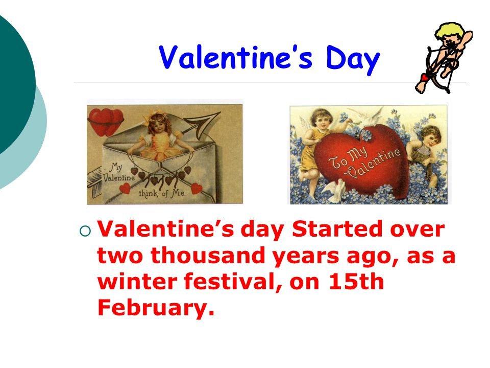 Valentine's Day Valentine's day Started over two thousand years ago, as a winter festival, on 15th February.