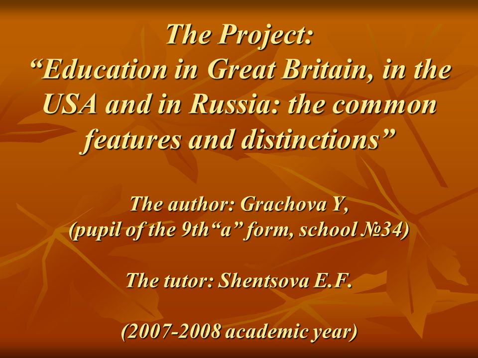 The Project: Education in Great Britain, in the USA and in Russia: the common features and distinctions The author: Grachova Y, (pupil of the 9th a form, school №34) The tutor: Shentsova E.F.