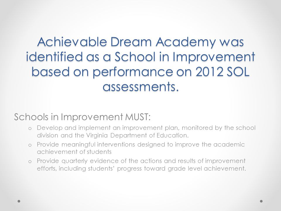 Achievable Dream Academy was identified as a School in Improvement based on performance on 2012 SOL assessments.