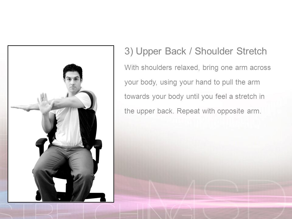 3) Upper Back / Shoulder Stretch With shoulders relaxed, bring one arm across your body, using your hand to pull the arm towards your body until you feel a stretch in the upper back.