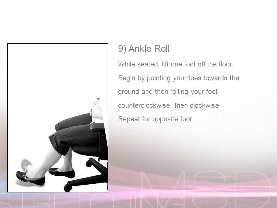 9) Ankle Roll While seated, lift one foot off the floor