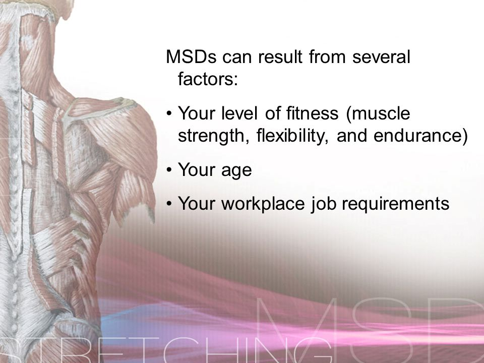 MSDs can result from several factors: Your level of fitness (muscle strength, flexibility, and endurance)