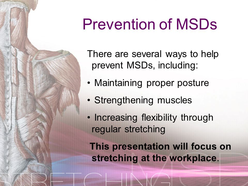 Prevention of MSDs There are several ways to help prevent MSDs, including: Maintaining proper posture.