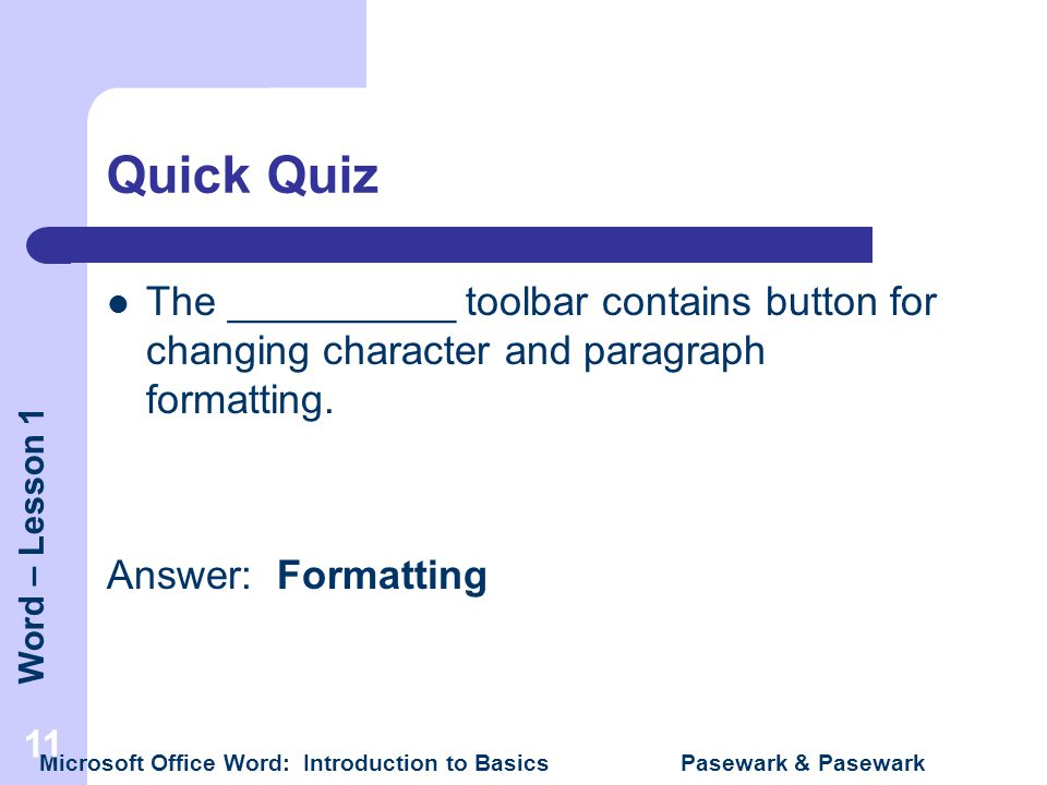 Quick Quiz The __________ toolbar contains button for changing character and paragraph formatting. Answer: Formatting.