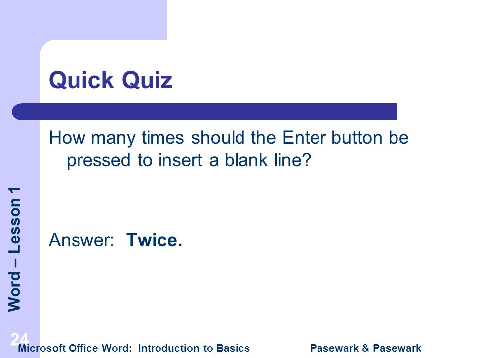 Quick Quiz How many times should the Enter button be pressed to insert a blank line Answer: Twice.