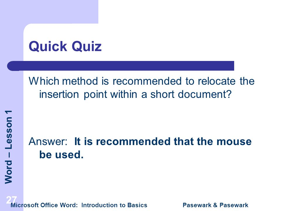 Quick Quiz Which method is recommended to relocate the insertion point within a short document Answer: It is recommended that the mouse be used.