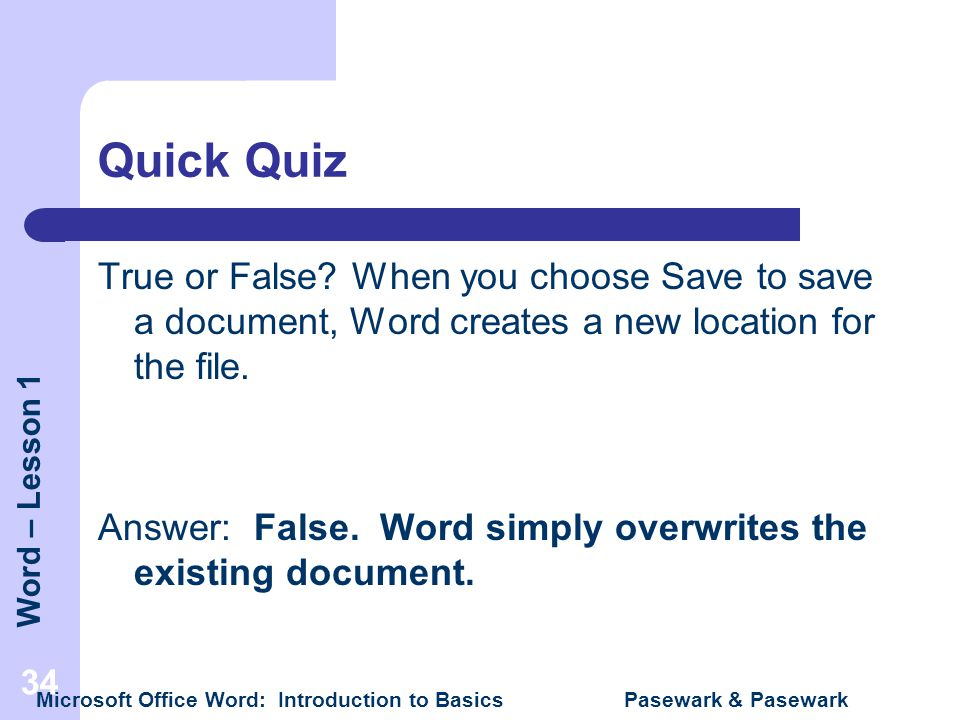 Quick Quiz True or False When you choose Save to save a document, Word creates a new location for the file.
