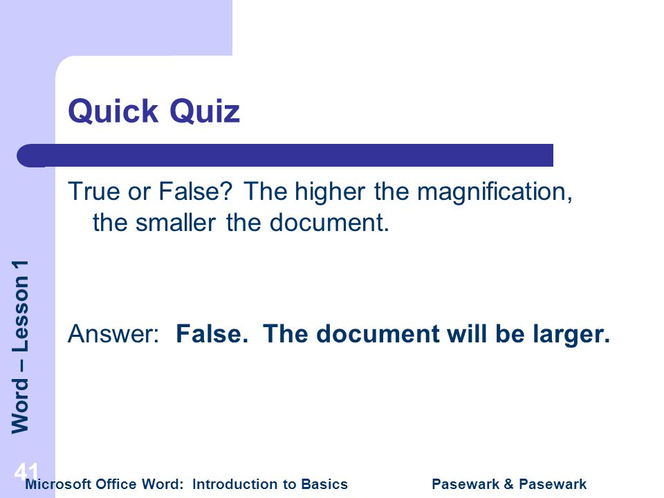 Quick Quiz True or False The higher the magnification, the smaller the document. Answer: False. The document will be larger.